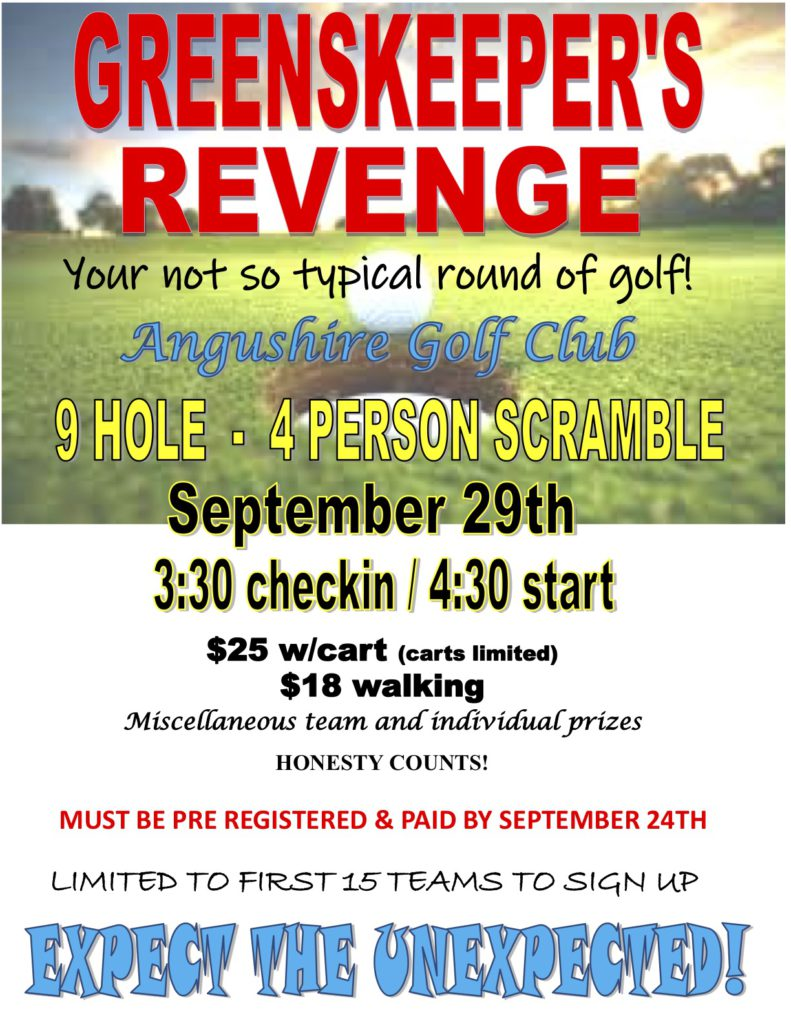 Greenskeeper's Revenge. Your not so typical round of golf! Angushire Golf Club. 9 Hole - 4 Person Scramble. September 29 3:30 check in / 4:30 start. $25 with cart (carts limited). Miscellaneous team and individual prizes. Honesty counts! Must be pre registered and paid by September 24th. Limited to first 15 teams to sign up. Expect the unexpected!